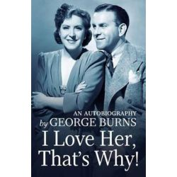 I Love Her, That's Why!, An Autobiography by George George Burns | 9781523200917 | Booktopia Biografie, wspomnienia