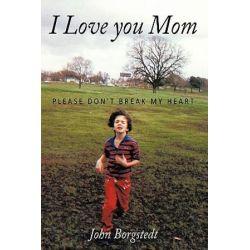 I Love You Mom, Please Don't Break My Heart by John Borgstedt | 9781449044435 | Booktopia Pozostałe