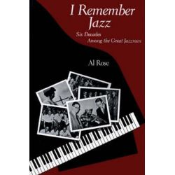 I Remember Jazz, Six Decades Among the Great Jazzmen by Al Rose | 9780807125717 | Booktopia Biografie, wspomnienia