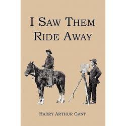 I Saw Them Ride Away by Harry Arthur Gant   9781441402349   Booktopia Biografie, wspomnienia