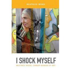 I Shock Myself, Beatrice Wood, Career Woman of Art by Beatrice Wood   9780764355950   Booktopia
