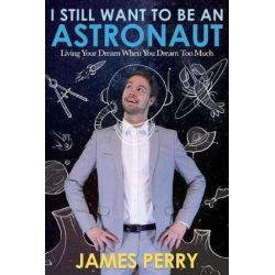 I Still Want to Be an Astronaut, Living Your Dream When You Dream Too Much by Professor James Perry | 9781462122882 | Booktopia Biografie, wspomnienia