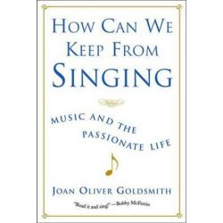 How Can We Keep from Singing, Music and the Passionate Life (Revised) by Joan Oliver Goldsmith | 9780393323641 | Booktopia Biografie, wspomnienia