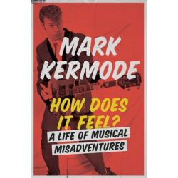 How Does It Feel?, A Life of Musical Misadventures by Mark Kermode | 9781474608978 | Booktopia Biografie, wspomnienia