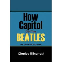 How Capitol Got the Beatles, And Then What Happened by Charles Tillinghast | 9781432729240 | Booktopia Biografie, wspomnienia