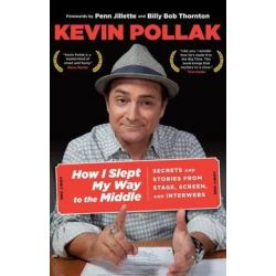 How I Slept My Way to the Middle, Secrets And Stories From Stage, Screen, And Interwebs by Kevin Pollak | 9780762782338 | Booktopia Pozostałe