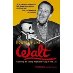 How to be Like Walt, Capturing the Disney Magic Every Day of Your Life by Pat Williams | 9780757302312 | Booktopia Biografie, wspomnienia