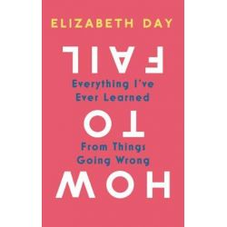 How to Fail, Everything I've Ever Learned From Things Going Wrong by Elizabeth Day | 9780008327330 | Booktopia Biografie, wspomnienia
