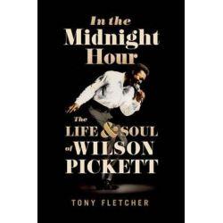 In the Midnight Hour, The Life & Soul of Wilson Pickett by Tony Fletcher | 9780190252946 | Booktopia Biografie, wspomnienia