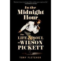 In the Midnight Hour, The Life and Soul of Wilson Pickett by Tony Fletcher | 9780190887827 | Booktopia