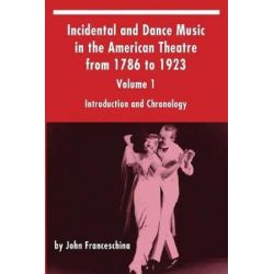 Incidental and Dance Music in the American Theatre from 1786 to 1923, Volume 1, Introduction and Chronology by John Franceschina | 9781629332390 | Booktopia Biografie, wspomnienia