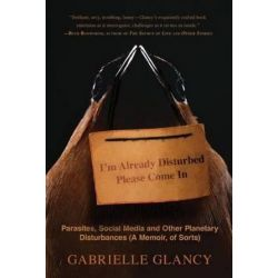 I'm Already Disturbed Please Come in, Parasites, Social Media and Other Planetary Disturbances (a Memoir, of Sorts) by Gabrielle Glancy   9780997352931   Booktopia