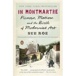 In Montmartre, Picasso, Matisse and the Birth of Modernist Art by Sue Roe | 9780143108122 | Booktopia Pozostałe