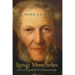 Ignaz Moscheles and the Changing World of Musical Europe by Mark Kroll | 9781843839354 | Booktopia Biografie, wspomnienia