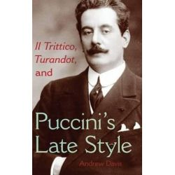 Il Trittico, Turandot, and Puccini's Late Style, Musical Meaning and Interpretation by Andrew Davis | 9780253355140 | Booktopia Pozostałe