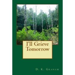 I'll Grieve Tomorrow by D K Graham | 9781492874713 | Booktopia