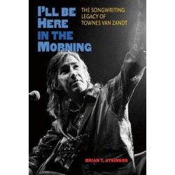 I'll Be Here in the Morning, The Songwriting Legacy of Townes Van Zandt by Brian T. Atkinson | 9781603445269 | Booktopia Książki i Komiksy