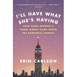 I'll Have What She's Having, How Nora Ephron's Three Iconic Films Saved the Romantic Comedy by Erin Carlson | 9780316353892 | Booktopia Książki i Komiksy