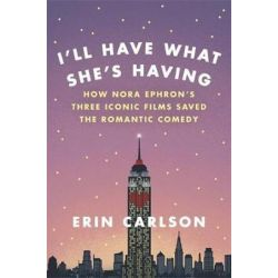 I'll Have What She's Having, How Nora Ephron's Three Iconic Films Saved the Romantic Comedy by Erin Carlson | 9780316353885 | Booktopia Książki i Komiksy