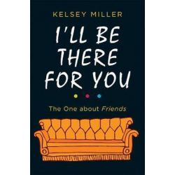 I'll Be There For You, The Ultimate Book for Friends Fans Everywhere by Kelsey Miller | 9780263275810 | Booktopia Książki i Komiksy