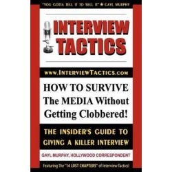 Interview Tactics! How to Survive the Media Without Getting Clobbered! the Insider's Guide to Giving a Killer Interview! by Gayl Murphy | 9780972139137 | Booktopia Książki i Komiksy