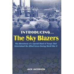 Introducing...The Sky Blazers, The Adventures of a Special Band of Troops That Entertained the Allied Forces During World War II by Jack Jacobsen | 9781597972857 | Booktopia Biografie, wspomnienia