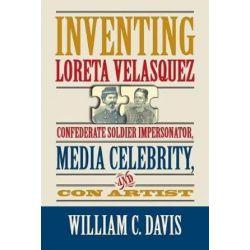 Inventing Loreta Velasquez, Confererate Soldier Impersonator, Media Celebrtity, and Con Artist by William C. Davis | 9780809335220 | Booktopia Książki i Komiksy