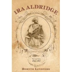 Ira Aldridge, The Last Years, 1855-1867 by Bernth Lindfors | 9781580465380 | Booktopia Biografie, wspomnienia