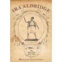 Ira Aldridge, The Early Years, 1807-1833 by Bernth Lindfors | 9781580463812 | Booktopia Książki i Komiksy