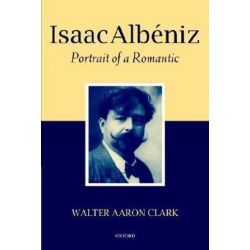Isaac Albeniz, Portrait of a Romantic by Walter Aaron Clark | 9780199250523 | Booktopia Biografie, wspomnienia