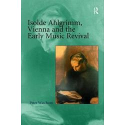 Isolde Ahlgrimm, Vienna and the Early Music Revival by Peter Watchorn   9780754657873   Booktopia Książki i Komiksy