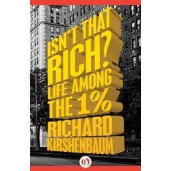 Isn't That Rich?, Life Among the 1 Percent by Richard Kirshenbaum   9781504007320   Booktopia Książki i Komiksy