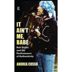 It Ain't Me Babe, Bob Dylan and the Performance of Authenticity by Andrea Cossu | 9781612051871 | Booktopia Pozostałe