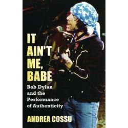 It Ain't Me Babe, Bob Dylan and the Performance of Authenticity by Andrea Cossu | 9781612051888 | Booktopia Książki i Komiksy