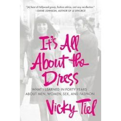It's All about the Dress, What I Learned in Forty Years about Men, Women, Sex, and Fashion by Vicky Tiel | 9781250009043 | Booktopia Książki i Komiksy