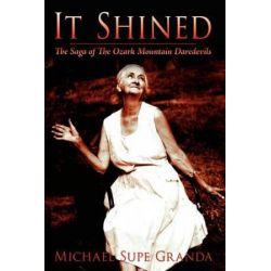 It Shined, The Saga of the Ozark Mountain Daredevils by Michael Supe Granda | 9781434391650 | Booktopia Książki i Komiksy