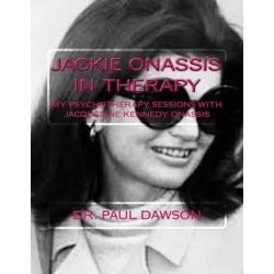 Jackie Onassis in Therapy, My Psychotherapy Sessions with Jacqueline Kennedy Onassis by Dr Paul Dawson | 9781514202210 | Booktopia Pozostałe