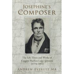 Josephine's Composer, The Life Times and Works of Gaspare Pacifico Luigi Spontini (1774-1851) by Andrew Everett Ma | 9781477234143 | Booktopia Pozostałe