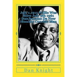 July 1,1915 Willie Was Born July 9th 1961 Dan Became Da New Hoochie Coochie Man, Willie Dixon's Nephew Author at 2014 Blues Fest by Dan Edward Knight, Sr | 9781500200428 | Booktopia Biografie, wspomnienia