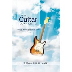 Lay My Guitar Down Gently, Where the Dream to Become a Rock Legend Often Leads to Self Destruction by Bobby of the Teemates | 9781456887070 | Booktopia Pozostałe
