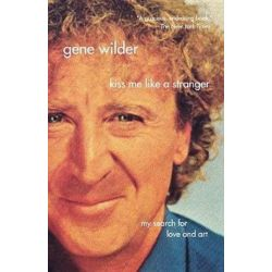 Kiss Me Like a Stranger, My Search for Love and Art by Gene Wilder | 9780312337070 | Booktopia