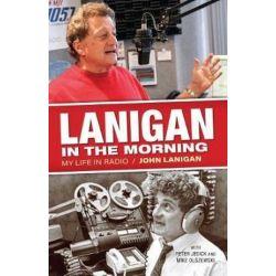 Lanigan in the Morning, My Life in Radio by John Lanigan | 9781938441936 | Booktopia