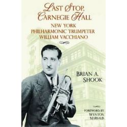 Last Stop, Carnegie Hall, New York Philharmonic Trumpeter William Vacchiano by Brian Andrew Shook | 9781574413069 | Booktopia