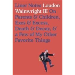 Liner Notes, On Parents, Children, Exes, Excess, Decay & a Few More of My Favourite Things by Loudon Wainwright | 9780399177026 | Booktopia Pozostałe