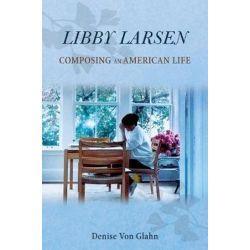 Libby Larsen, Composing an American Life by Denise Von Glahn | 9780252041150 | Booktopia