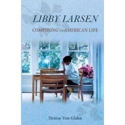 Libby Larsen, Composing an American Life by Denise Von Glahn | 9780252082696 | Booktopia