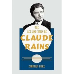 Life and Times of Claude Rains by Carmella Felice | 9781425953010 | Booktopia Biografie, wspomnienia