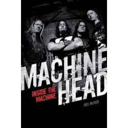 Machine Head, Inside The Machine by Joel McIver | 9781780385518 | Booktopia