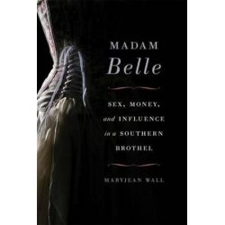 Madam Belle, Sex, Money, and Influence in a Southern Brothel by Maryjean Wall | 9780813147062 | Booktopia Biografie, wspomnienia