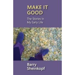 Make It Good, The Stories in My Early Life by Barry Sheinkopf | 9781946989109 | Booktopia